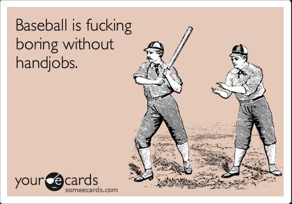 Baseball is fucking boring without handjobs