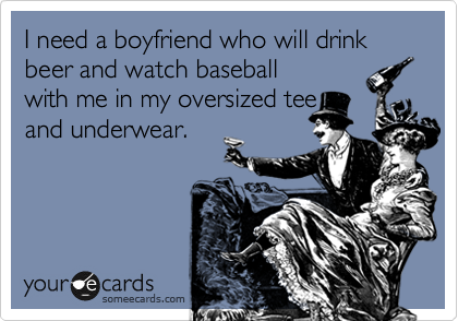 I need a boyfriend who will drink beer and watch baseball with me