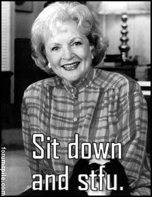 """Sit down and stfu."" - Betty White"