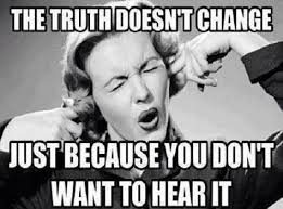 The truth doesn't change just because you don't want to hear it